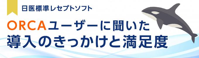 日医標準レセプトソフト「ORCAユーザーに聞いた導入のきっかけと満足度」